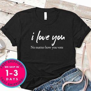 I love you No matter how you vote shirt